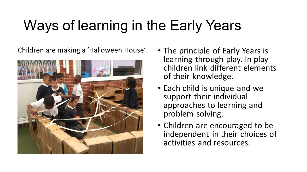 Ways of learning in the Early Years Children are making a 'Halloween House'. The principle of Early Years is learning through play. In play children l
