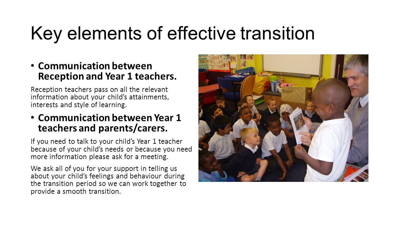 Key elements of effective transition Communication between Reception and Year 1 teachers. Reception teachers pass on all the relevant information abou