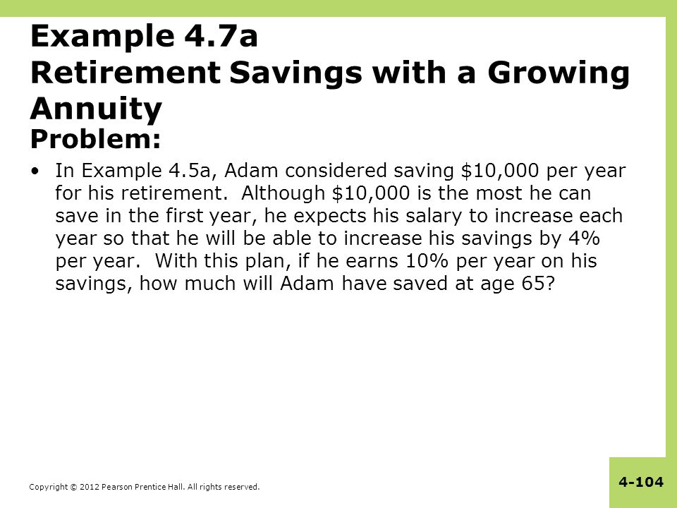 Copyright © 2012 Pearson Prentice Hall. All rights reserved. 4-104 Example 4.7a Retirement Savings with a Growing Annuity Problem: In Example 4.5a, Ad