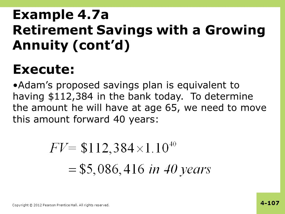Copyright © 2012 Pearson Prentice Hall. All rights reserved. 4-107 Example 4.7a Retirement Savings with a Growing Annuity (cont'd) Execute: Adam's pro
