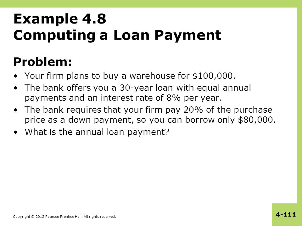 Copyright © 2012 Pearson Prentice Hall. All rights reserved. 4-111 Example 4.8 Computing a Loan Payment Problem: Your firm plans to buy a warehouse fo