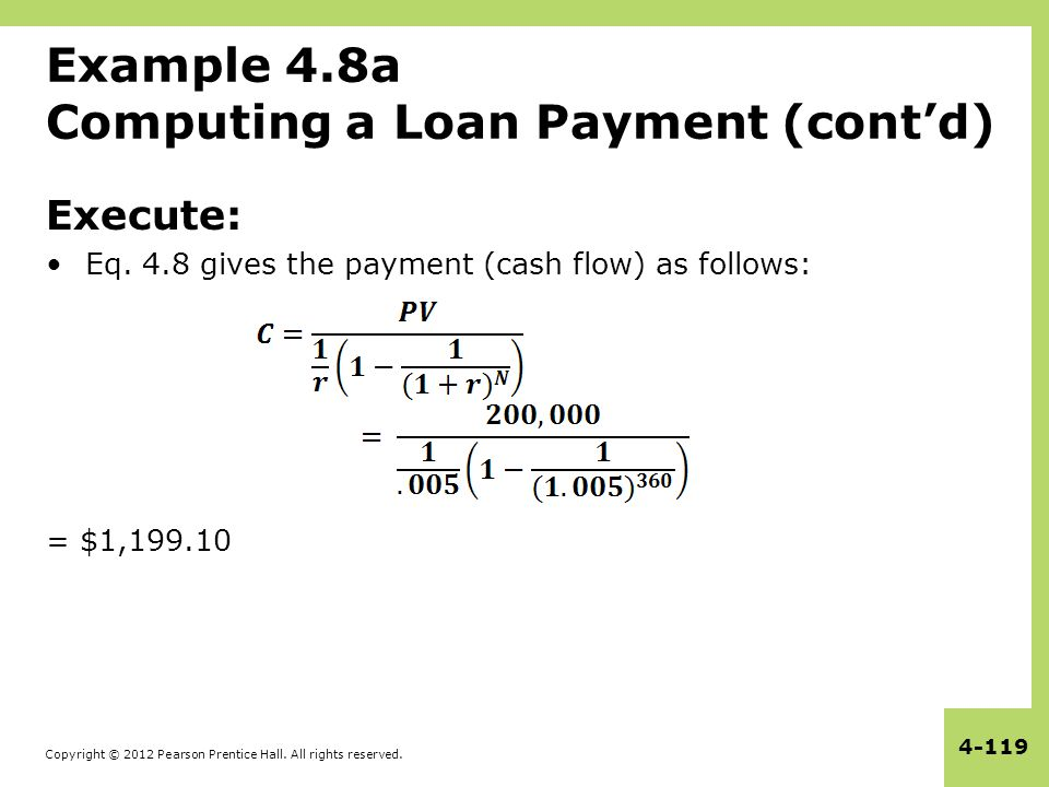 Copyright © 2012 Pearson Prentice Hall. All rights reserved. 4-119 Example 4.8a Computing a Loan Payment (cont'd) Execute: Eq. 4.8 gives the payment (