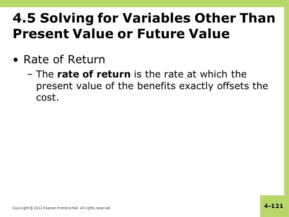 Copyright © 2012 Pearson Prentice Hall. All rights reserved. 4-121 4.5 Solving for Variables Other Than Present Value or Future Value Rate of Return –