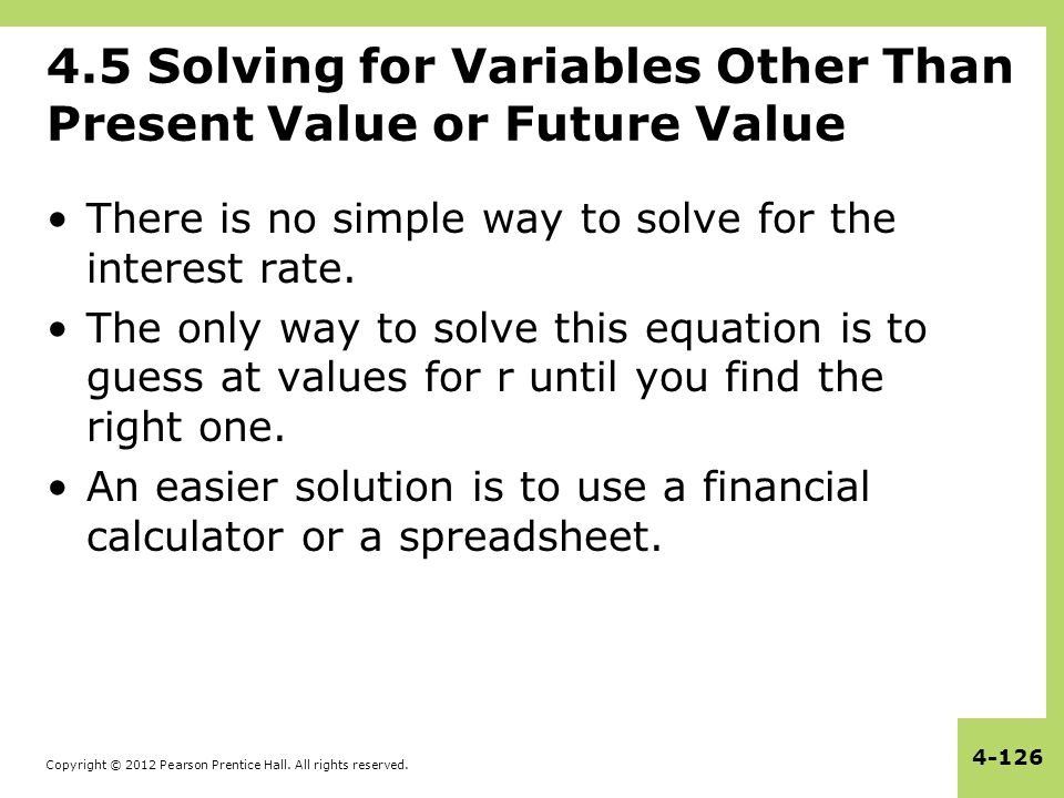 Copyright © 2012 Pearson Prentice Hall. All rights reserved. 4-126 4.5 Solving for Variables Other Than Present Value or Future Value There is no simp