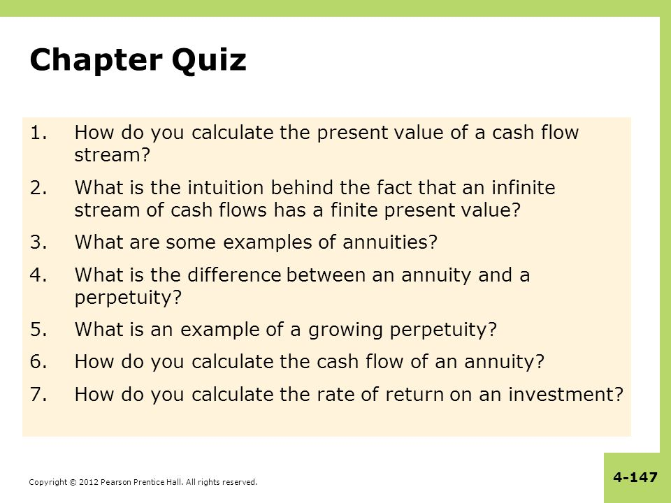 Copyright © 2012 Pearson Prentice Hall. All rights reserved. 4-147 Chapter Quiz 1.How do you calculate the present value of a cash flow stream? 2.What