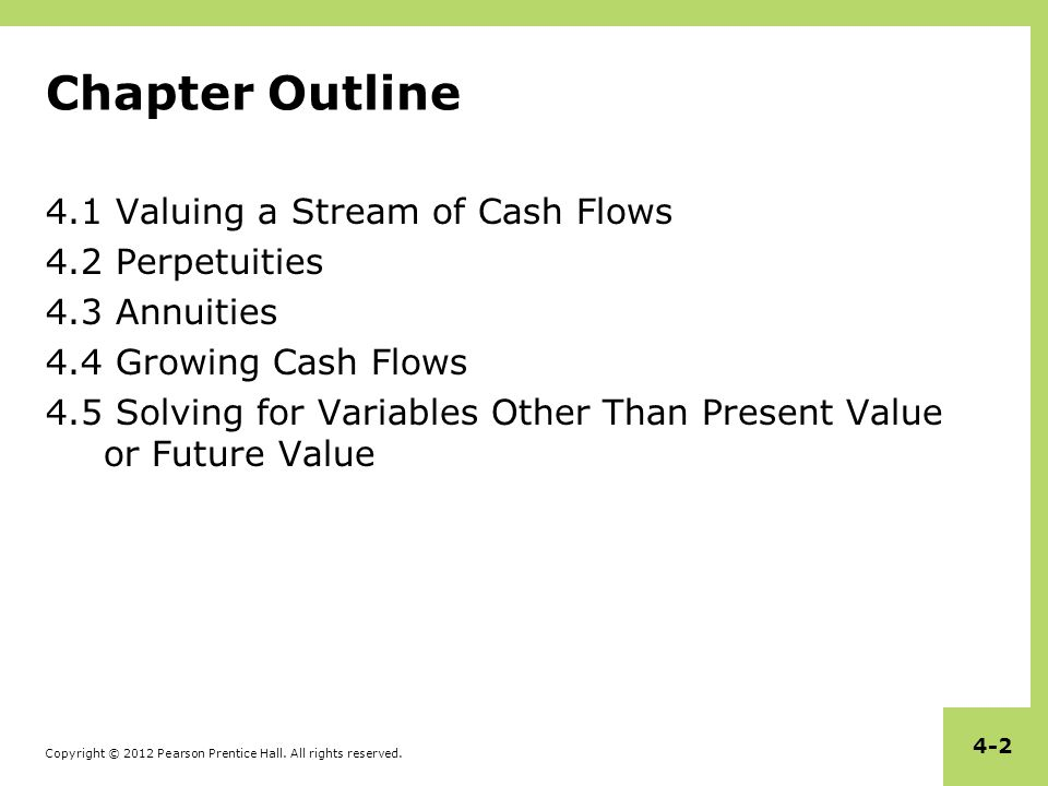 Copyright © 2012 Pearson Prentice Hall. All rights reserved. 4-2 Chapter Outline 4.1 Valuing a Stream of Cash Flows 4.2 Perpetuities 4.3 Annuities 4.4