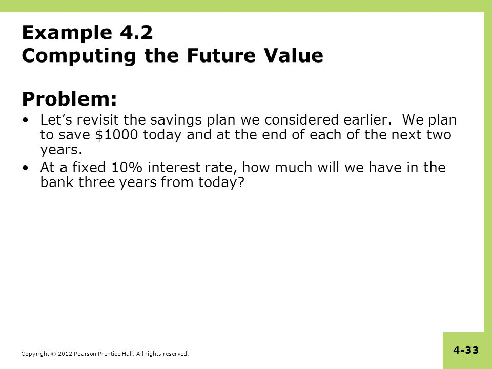 Copyright © 2012 Pearson Prentice Hall. All rights reserved. 4-33 Example 4.2 Computing the Future Value Problem: Let's revisit the savings plan we co