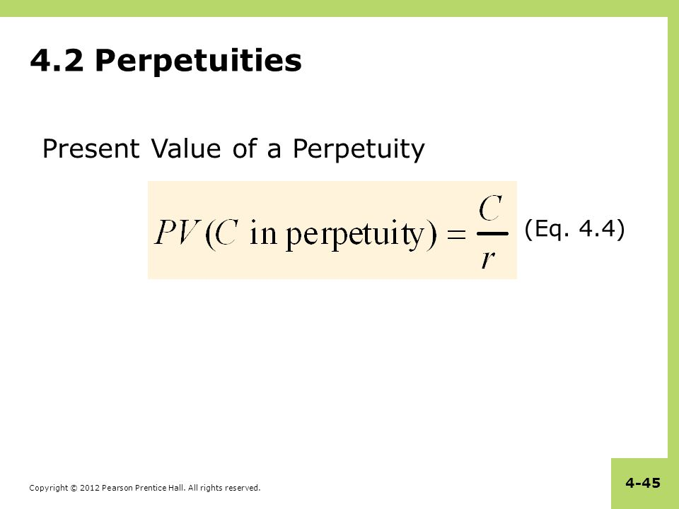 Copyright © 2012 Pearson Prentice Hall. All rights reserved. 4-45 4.2 Perpetuities (Eq. 4.4) Present Value of a Perpetuity
