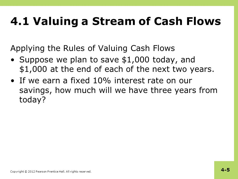 Copyright © 2012 Pearson Prentice Hall. All rights reserved. 4-5 4.1 Valuing a Stream of Cash Flows Applying the Rules of Valuing Cash Flows Suppose w