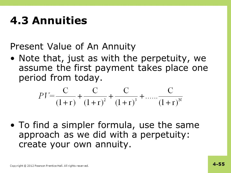 Copyright © 2012 Pearson Prentice Hall. All rights reserved. 4-55 4.3 Annuities Present Value of An Annuity Note that, just as with the perpetuity, we
