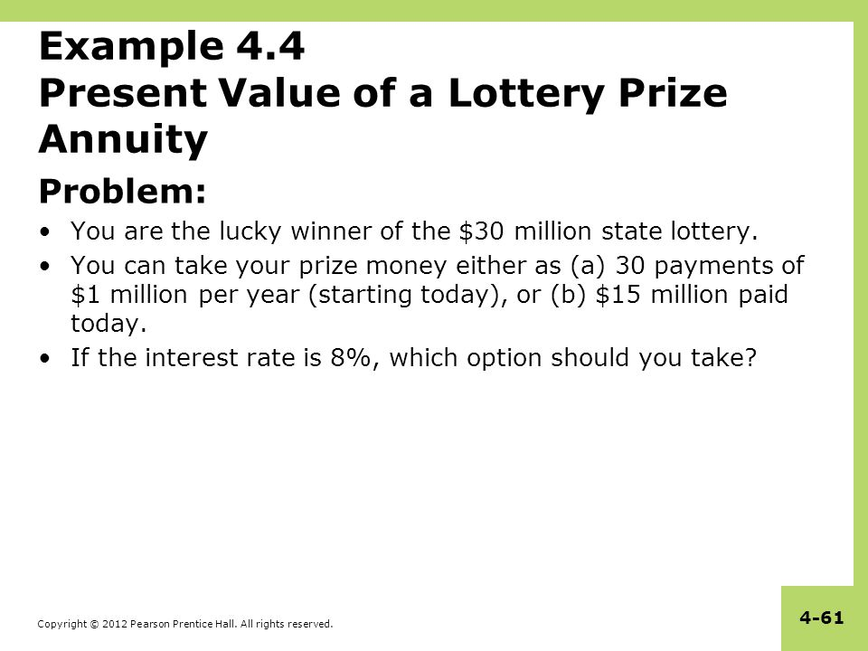 Copyright © 2012 Pearson Prentice Hall. All rights reserved. 4-61 Example 4.4 Present Value of a Lottery Prize Annuity Problem: You are the lucky winn