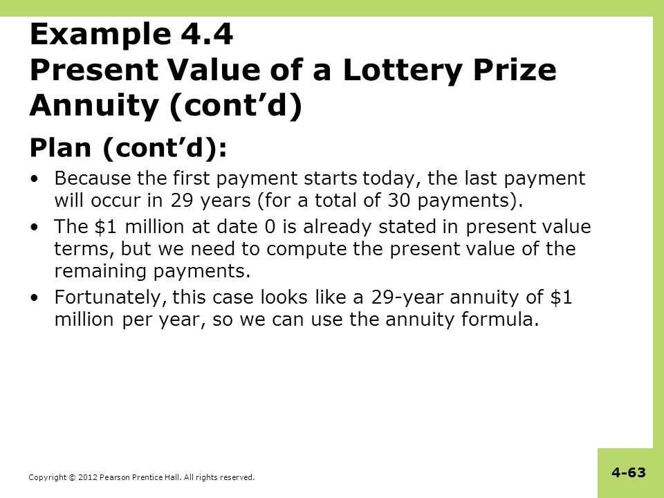 Copyright © 2012 Pearson Prentice Hall. All rights reserved. 4-63 Example 4.4 Present Value of a Lottery Prize Annuity (cont'd) Plan (cont'd): Because