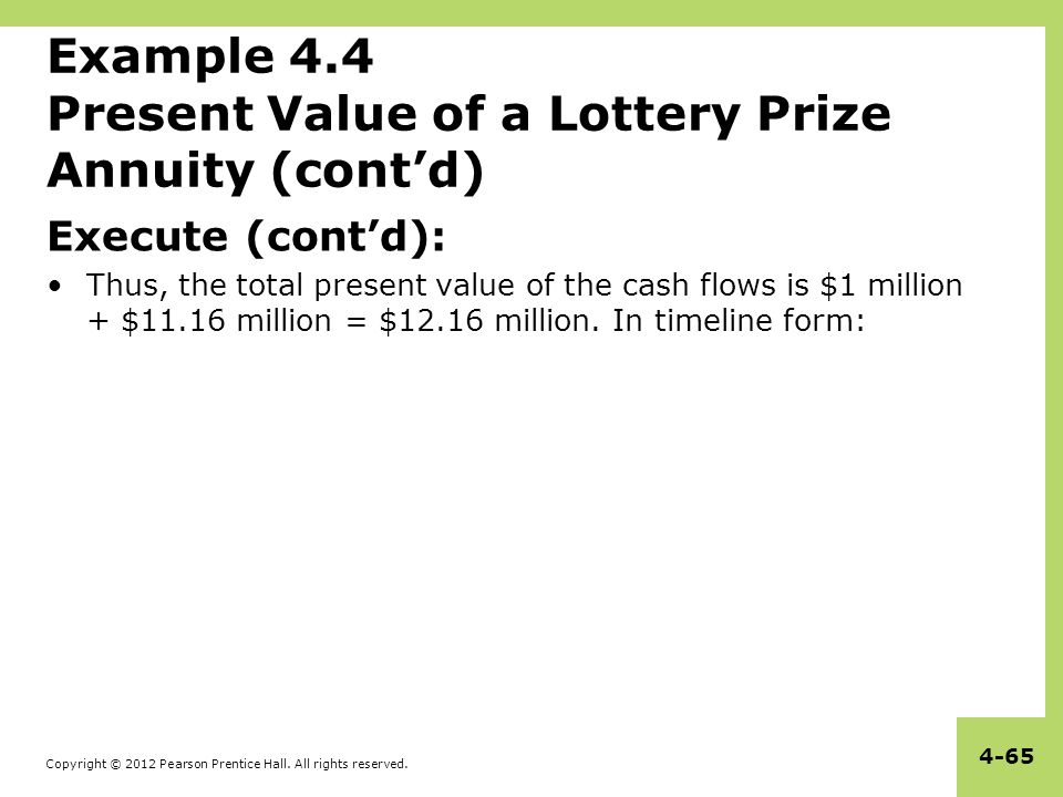 Copyright © 2012 Pearson Prentice Hall. All rights reserved. 4-65 Example 4.4 Present Value of a Lottery Prize Annuity (cont'd) Execute (cont'd): Thus