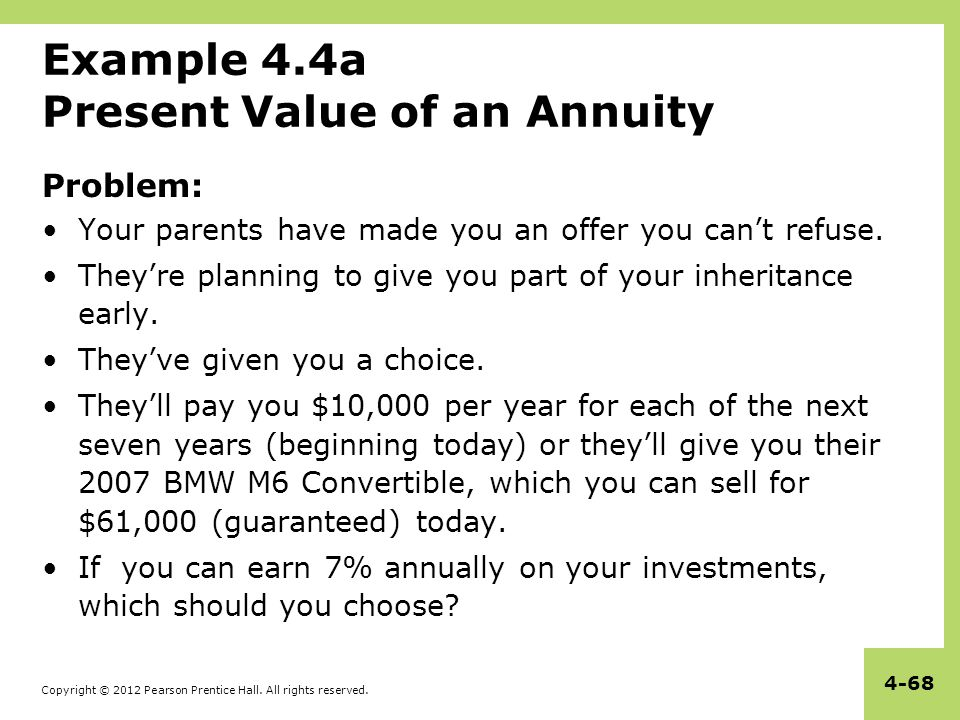 Copyright © 2012 Pearson Prentice Hall. All rights reserved. 4-68 Example 4.4a Present Value of an Annuity Problem: Your parents have made you an offe