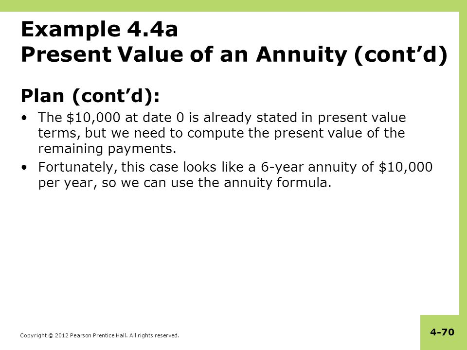 Copyright © 2012 Pearson Prentice Hall. All rights reserved. 4-70 Example 4.4a Present Value of an Annuity (cont'd) Plan (cont'd): The $10,000 at date