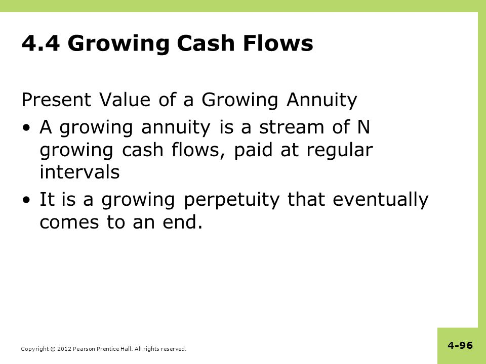 Copyright © 2012 Pearson Prentice Hall. All rights reserved. 4-96 4.4 Growing Cash Flows Present Value of a Growing Annuity A growing annuity is a str