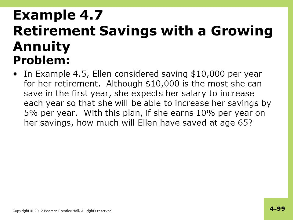 Copyright © 2012 Pearson Prentice Hall. All rights reserved. 4-99 Example 4.7 Retirement Savings with a Growing Annuity Problem: In Example 4.5, Ellen