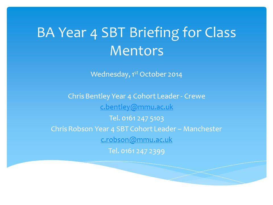 BA Year 4 SBT Briefing for Class Mentors Wednesday, 1 st October 2014 Chris Bentley Year 4 Cohort Leader - Crewe c.bentley@mmu.ac.uk Tel.