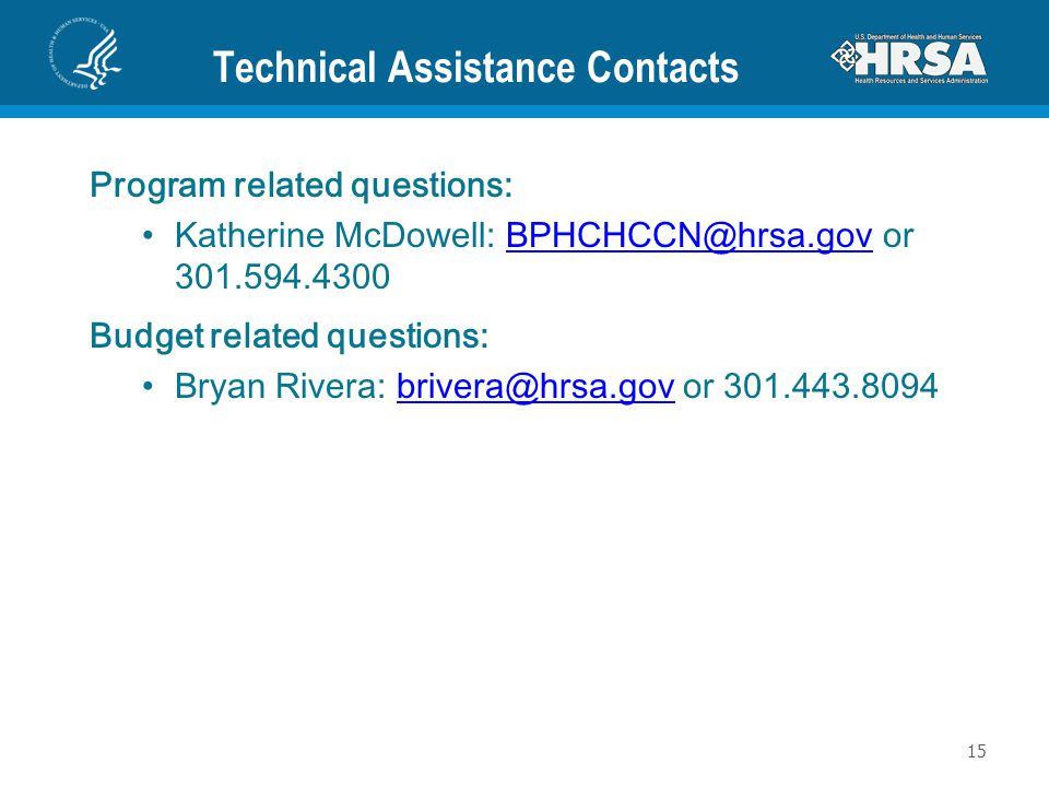 Technical Assistance Contacts Program related questions: Katherine McDowell: BPHCHCCN@hrsa.gov or 301.594.4300BPHCHCCN@hrsa.gov Budget related questions: Bryan Rivera: brivera@hrsa.gov or 301.443.8094brivera@hrsa.gov 15
