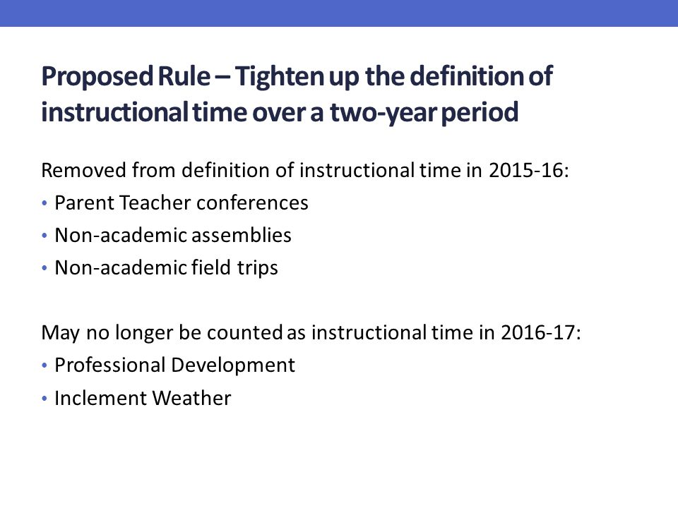Proposed Rule – Tighten up the definition of instructional time over a two-year period Removed from definition of instructional time in 2015-16: Parent Teacher conferences Non-academic assemblies Non-academic field trips May no longer be counted as instructional time in 2016-17: Professional Development Inclement Weather