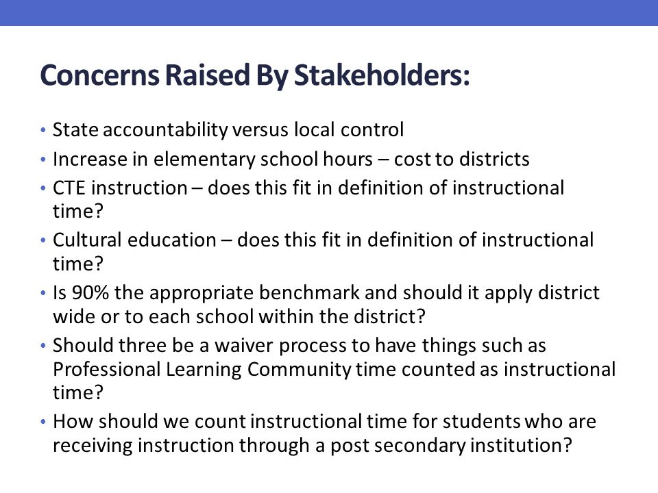 Concerns Raised By Stakeholders: State accountability versus local control Increase in elementary school hours – cost to districts CTE instruction – does this fit in definition of instructional time.