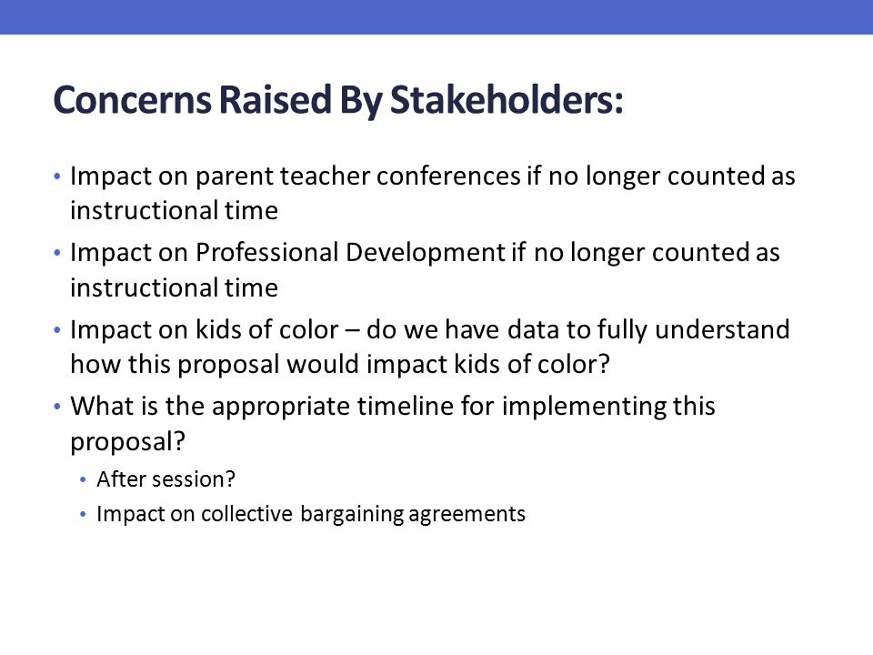 Concerns Raised By Stakeholders: Impact on parent teacher conferences if no longer counted as instructional time Impact on Professional Development if no longer counted as instructional time Impact on kids of color – do we have data to fully understand how this proposal would impact kids of color.
