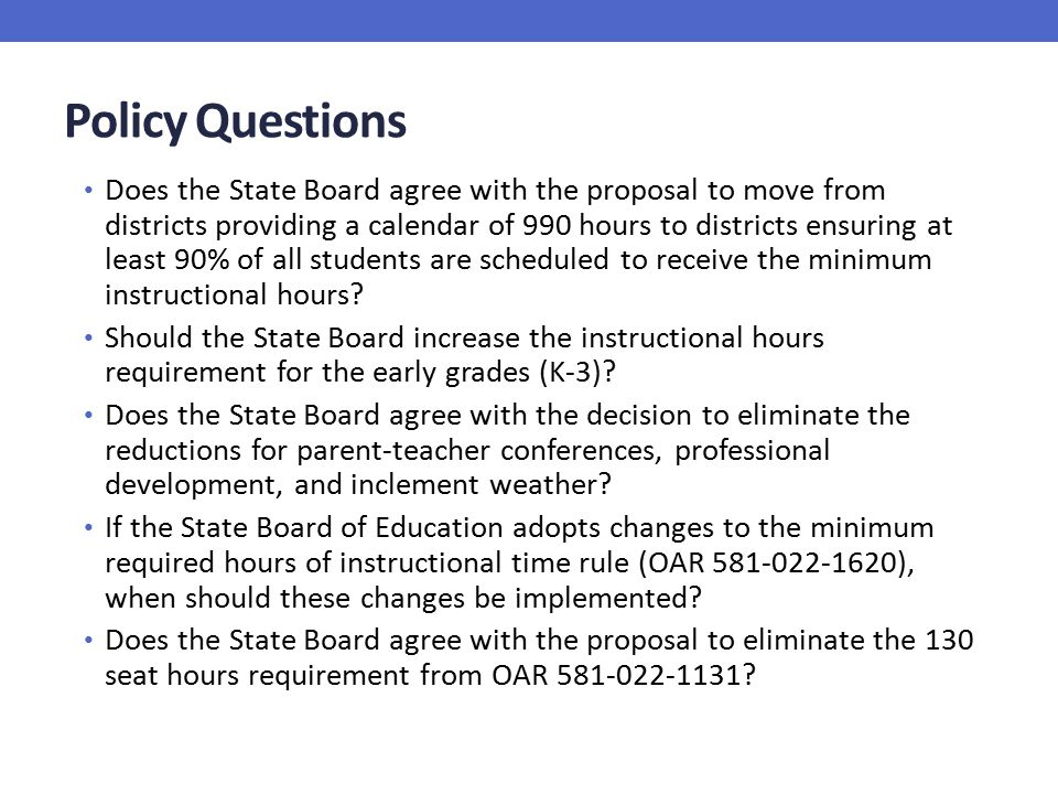 Policy Questions Does the State Board agree with the proposal to move from districts providing a calendar of 990 hours to districts ensuring at least 90% of all students are scheduled to receive the minimum instructional hours.