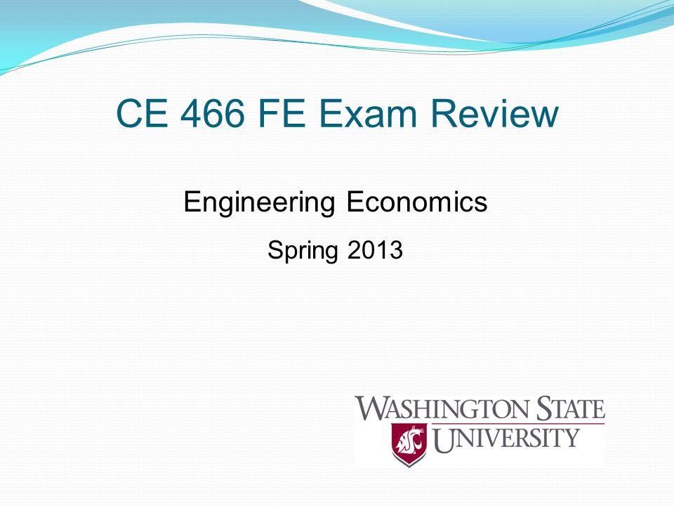 CE 466 FE Exam Review Engineering Economics Spring 2013