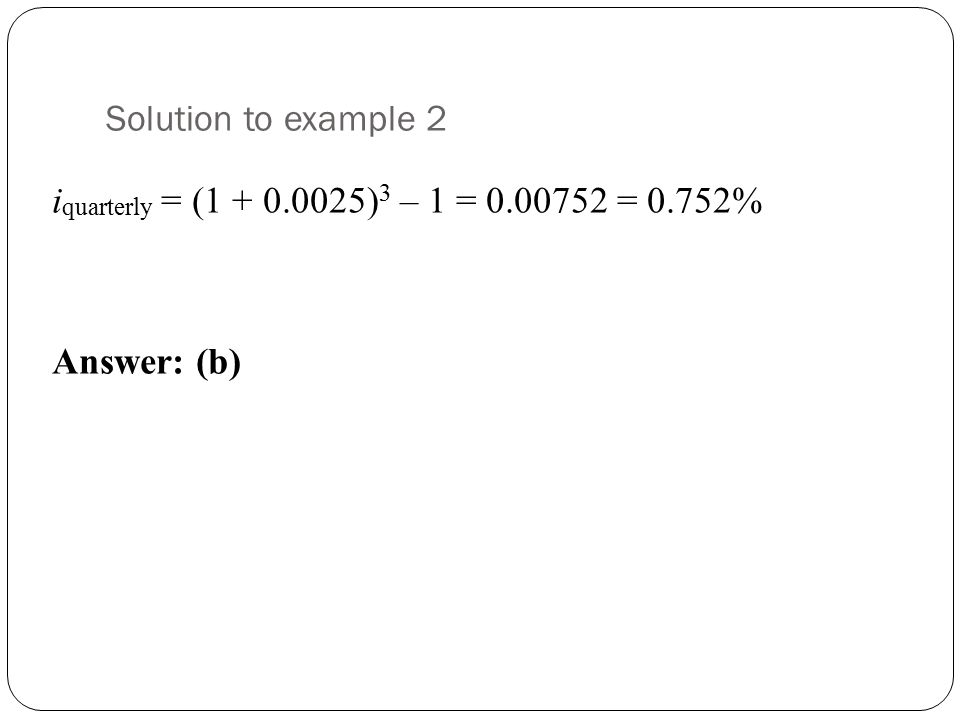 Solution to example 2 i quarterly = (1 + 0.0025) 3 – 1 = 0.00752 = 0.752% Answer: (b)