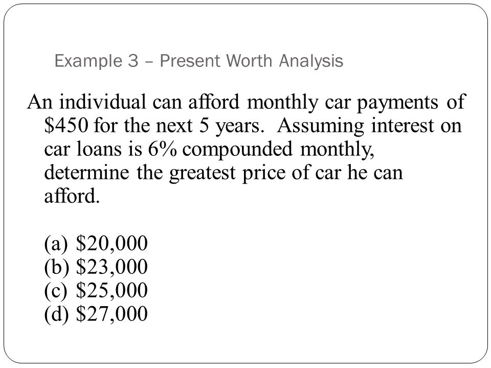 Example 3 – Present Worth Analysis An individual can afford monthly car payments of $450 for the next 5 years.