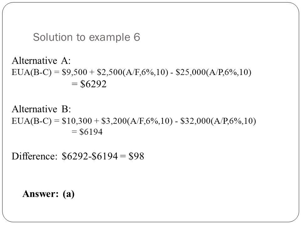 Solution to example 6 Alternative A: EUA(B-C) = $9,500 + $2,500(A/F,6%,10) - $25,000(A/P,6%,10) = $6292 Alternative B: EUA(B-C) = $10,300 + $3,200(A/F