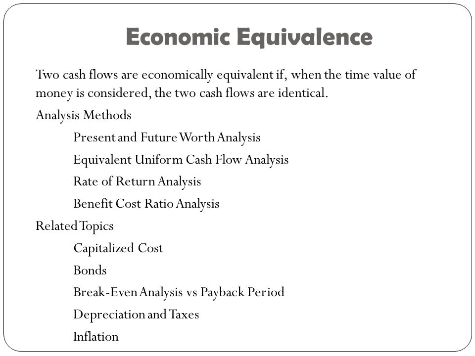 Economic Equivalence Two cash flows are economically equivalent if, when the time value of money is considered, the two cash flows are identical.
