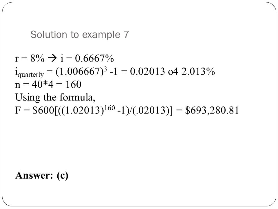 Solution to example 7 r = 8%  i = 0.6667% i quarterly = (1.006667) 3 -1 = 0.02013 o4 2.013% n = 40*4 = 160 Using the formula, F = $600[((1.02013) 160 -1)/(.02013)] = $693,280.81 Answer: (c)