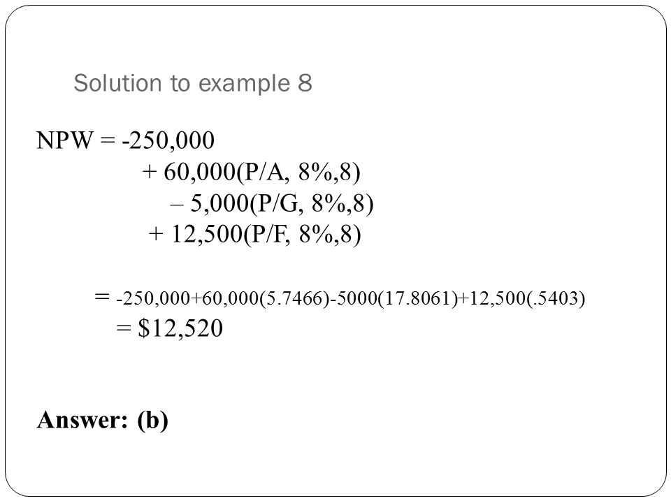 Solution to example 8 NPW = -250,000 + 60,000(P/A, 8%,8) – 5,000(P/G, 8%,8) + 12,500(P/F, 8%,8) = -250,000+60,000(5.7466)-5000(17.8061)+12,500(.5403) = $12,520 Answer: (b)