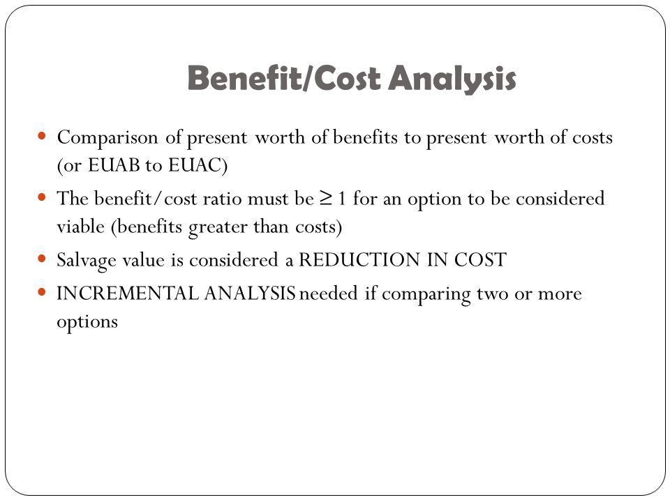 Benefit/Cost Analysis Comparison of present worth of benefits to present worth of costs (or EUAB to EUAC) The benefit/cost ratio must be ≥ 1 for an option to be considered viable (benefits greater than costs) Salvage value is considered a REDUCTION IN COST INCREMENTAL ANALYSIS needed if comparing two or more options