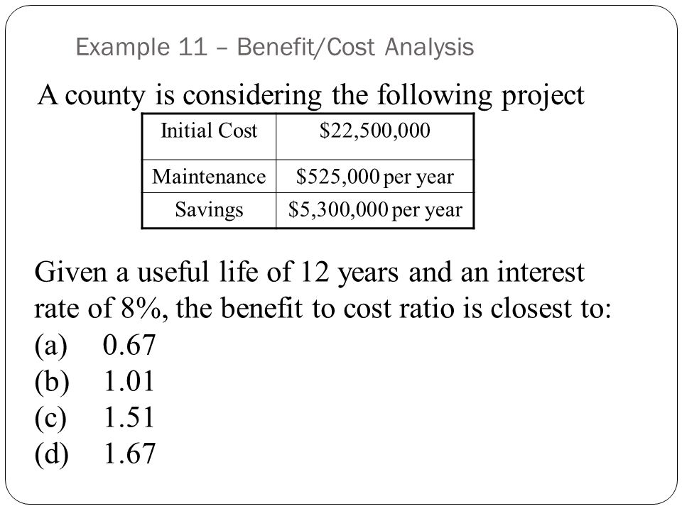 Example 11 – Benefit/Cost Analysis A county is considering the following project Initial Cost$22,500,000 Maintenance$525,000 per year Savings$5,300,000 per year Given a useful life of 12 years and an interest rate of 8%, the benefit to cost ratio is closest to: (a)0.67 (b)1.01 (c)1.51 (d)1.67