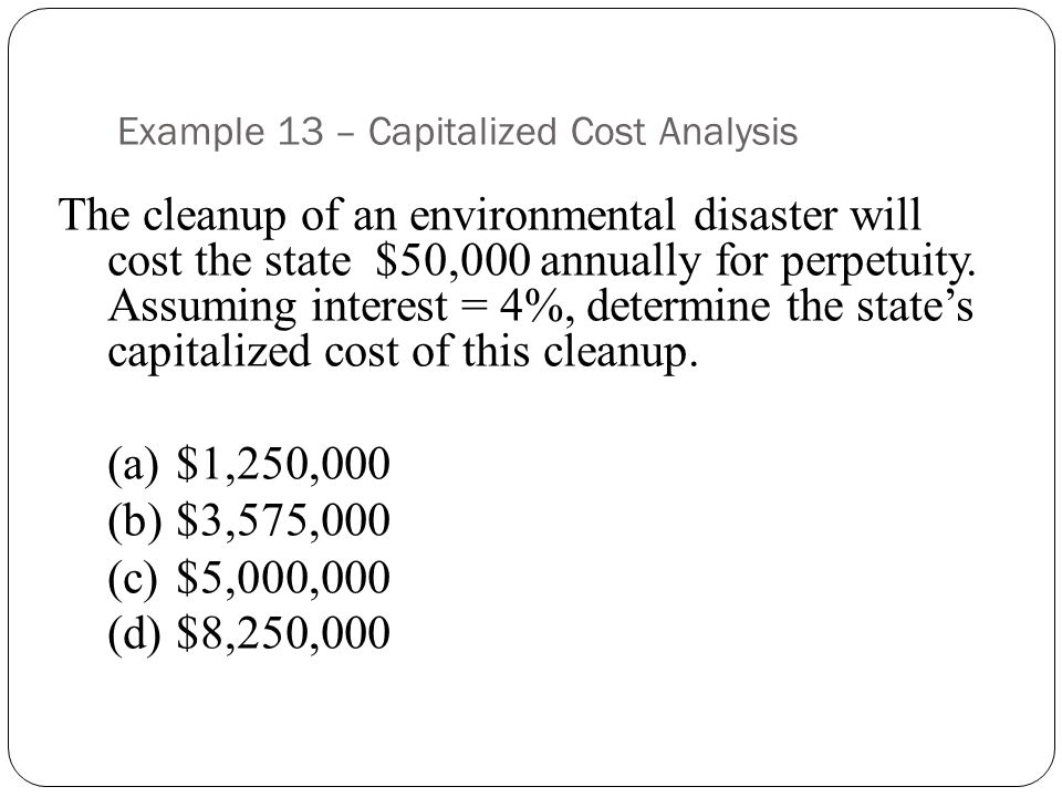 Example 13 – Capitalized Cost Analysis The cleanup of an environmental disaster will cost the state $50,000 annually for perpetuity.