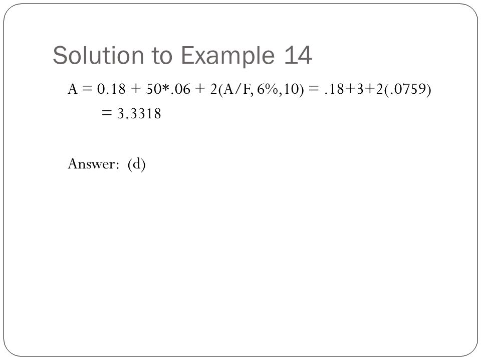 Solution to Example 14 A = 0.18 + 50*.06 + 2(A/F, 6%,10) =.18+3+2(.0759) = 3.3318 Answer: (d)