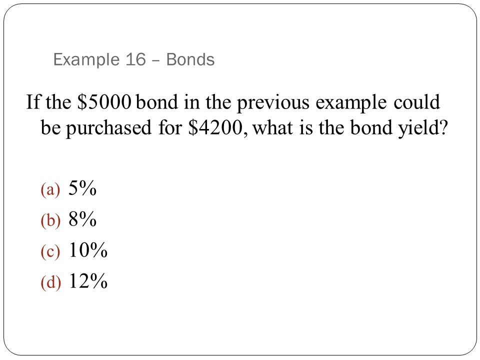 Example 16 – Bonds If the $5000 bond in the previous example could be purchased for $4200, what is the bond yield.