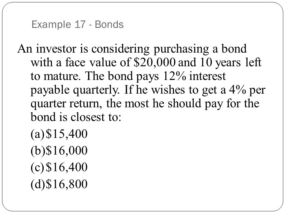 Example 17 - Bonds An investor is considering purchasing a bond with a face value of $20,000 and 10 years left to mature.