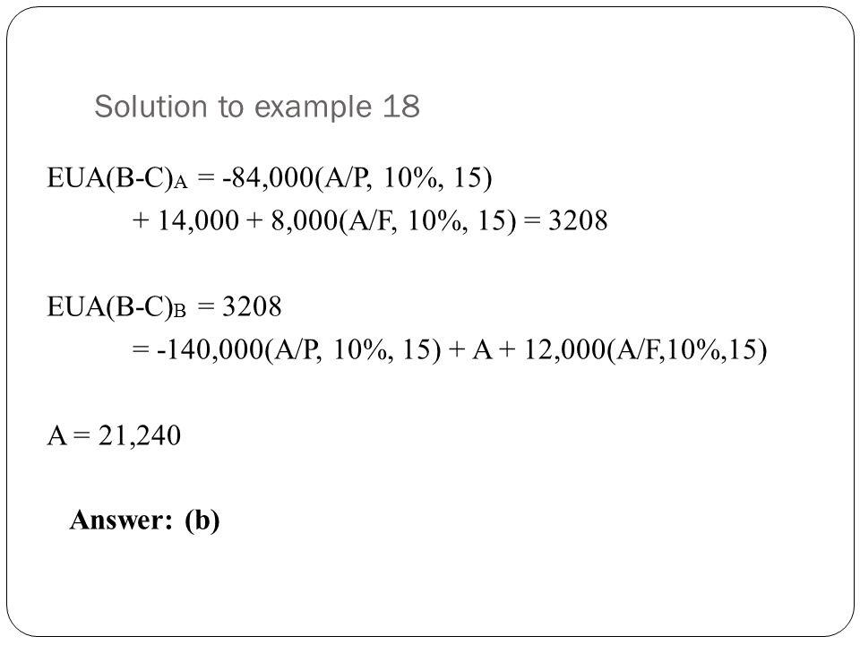 Solution to example 18 EUA(B-C) A = -84,000(A/P, 10%, 15) + 14,000 + 8,000(A/F, 10%, 15) = 3208 EUA(B-C) B = 3208 = -140,000(A/P, 10%, 15) + A + 12,00