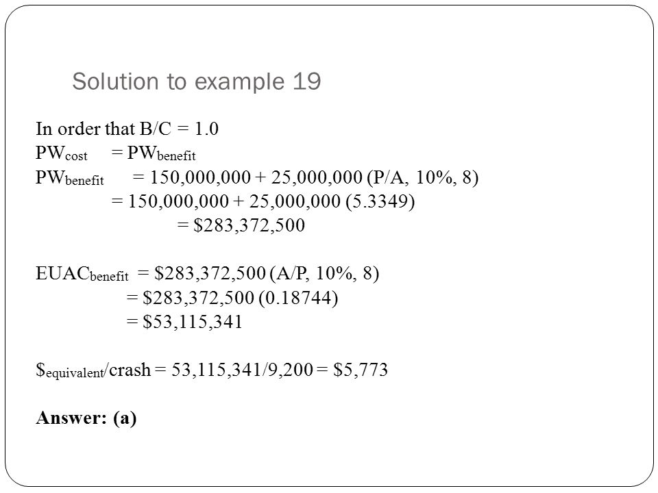 Solution to example 19 In order that B/C = 1.0 PW cost = PW benefit PW benefit = 150,000,000 + 25,000,000 (P/A, 10%, 8) = 150,000,000 + 25,000,000 (5.3349) = $283,372,500 EUAC benefit = $283,372,500 (A/P, 10%, 8) = $283,372,500 (0.18744) = $53,115,341 $ equivalent /crash = 53,115,341/9,200 = $5,773 Answer: (a)