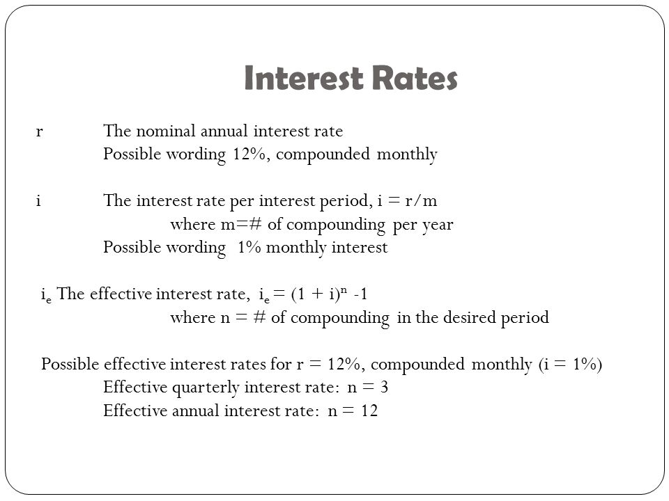 Interest Rates r The nominal annual interest rate Possible wording 12%, compounded monthly iThe interest rate per interest period, i = r/m where m=# of compounding per year Possible wording 1% monthly interest i e The effective interest rate, i e = (1 + i) n -1 where n = # of compounding in the desired period Possible effective interest rates for r = 12%, compounded monthly (i = 1%) Effective quarterly interest rate: n = 3 Effective annual interest rate: n = 12