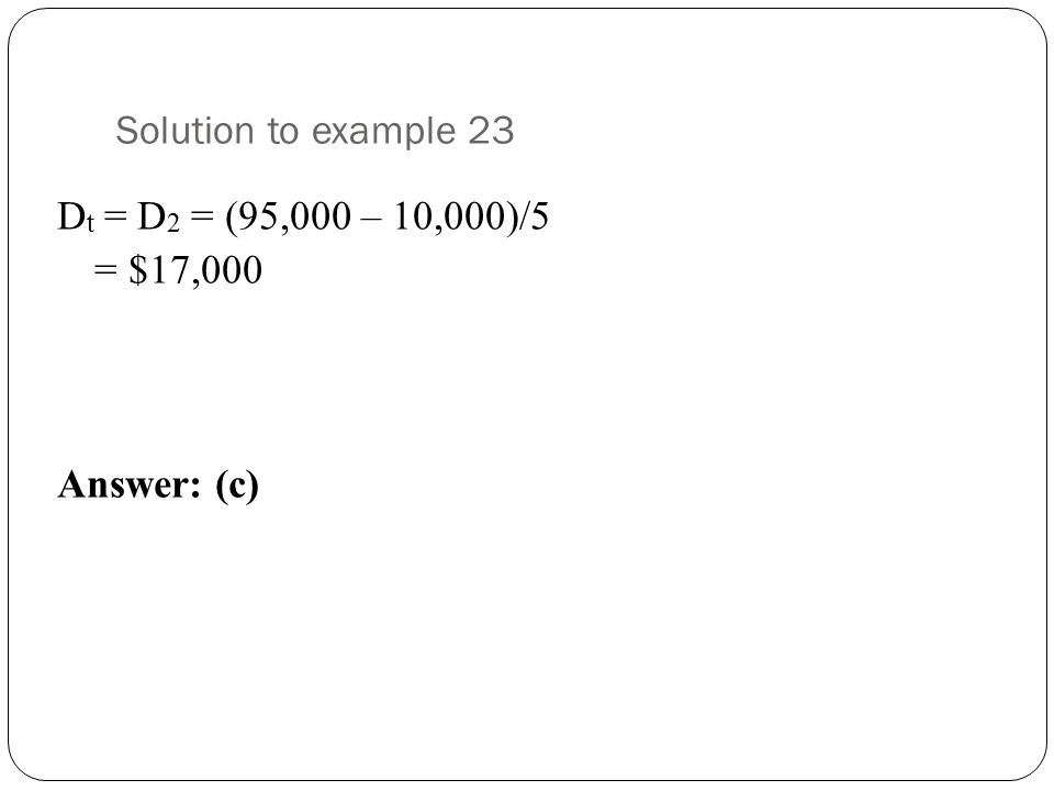 Solution to example 23 D t = D 2 = (95,000 – 10,000)/5 = $17,000 Answer: (c)
