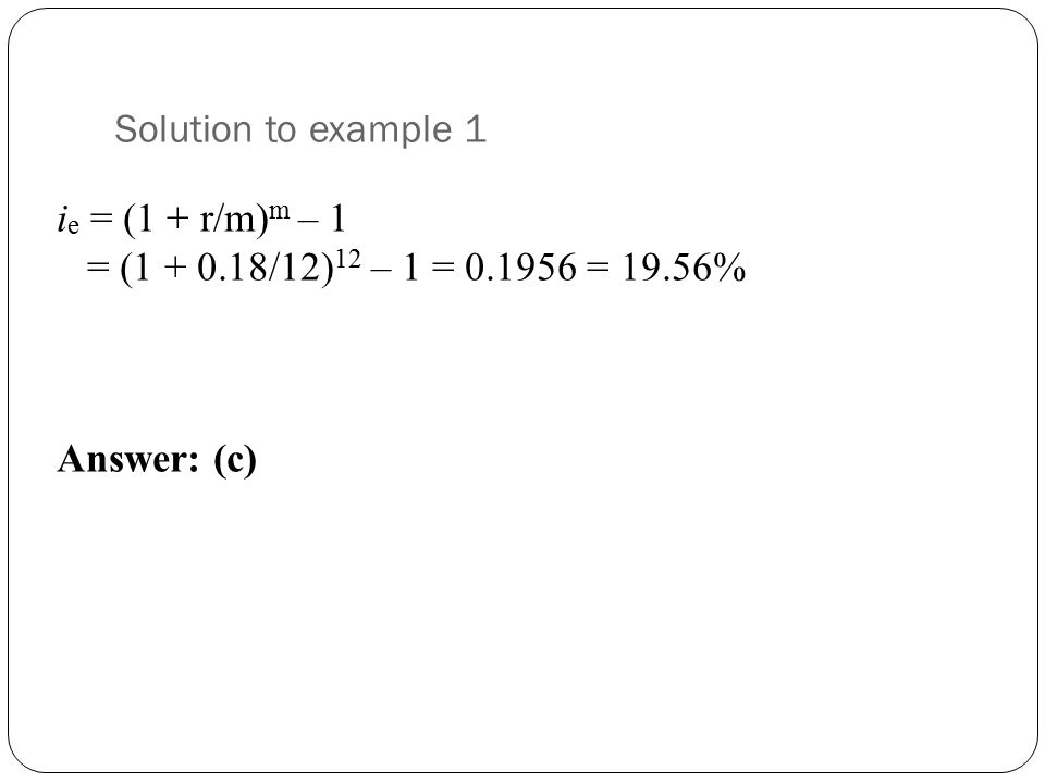 Solution to example 1 i e = (1 + r/m) m – 1 = (1 + 0.18/12) 12 – 1 = 0.1956 = 19.56% Answer: (c)