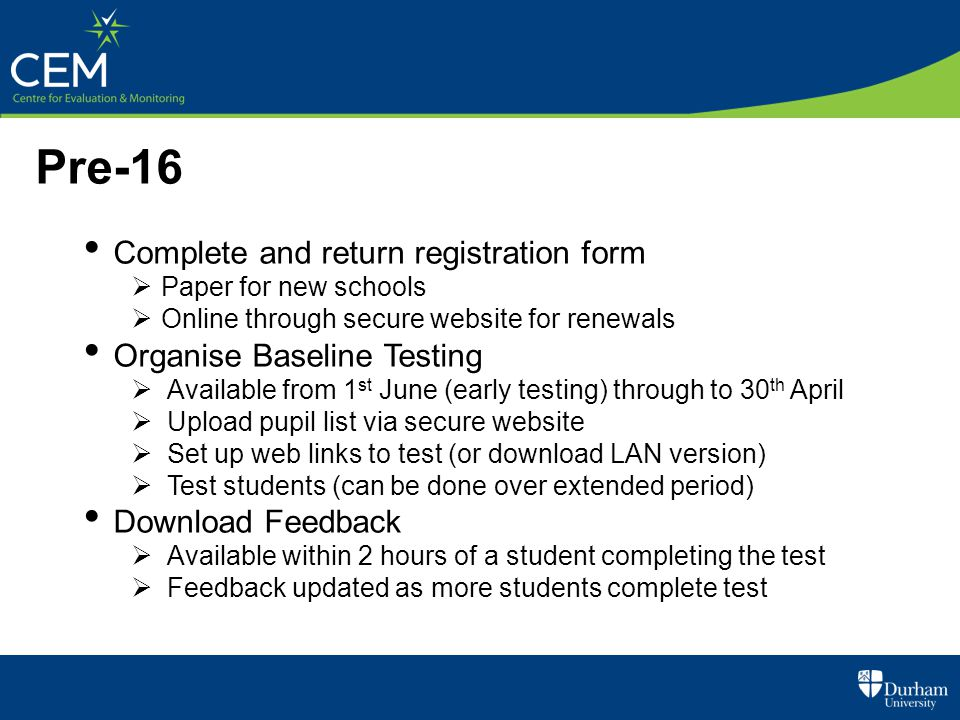 Pre-16 Complete and return registration form  Paper for new schools  Online through secure website for renewals Organise Baseline Testing  Availabl