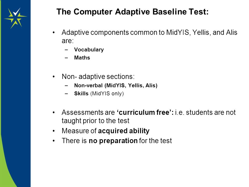 The Computer Adaptive Baseline Test: Adaptive components common to MidYIS, Yellis, and Alis are: – Vocabulary – Maths Non- adaptive sections: – Non-ve