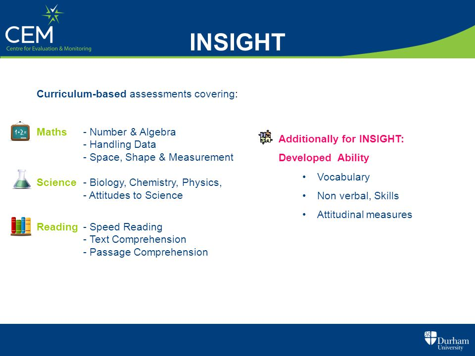 Additionally for INSIGHT: Developed Ability Vocabulary Non verbal, Skills Attitudinal measures Curriculum-based assessments covering: Maths - Number &