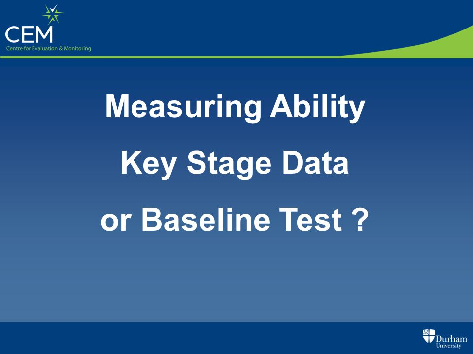 Measuring Ability Key Stage Data or Baseline Test ?