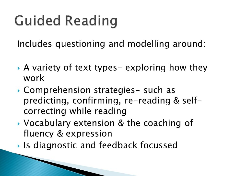 Includes questioning and modelling around:  A variety of text types- exploring how they work  Comprehension strategies- such as predicting, confirming, re-reading & self- correcting while reading  Vocabulary extension & the coaching of fluency & expression  Is diagnostic and feedback focussed